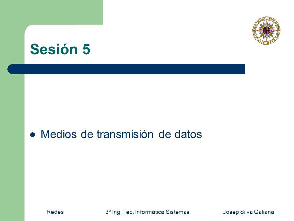 Redes3º Ing. Tec. Informática SistemasJosep Silva Galiana Sesión 5 Medios de transmisión de datos