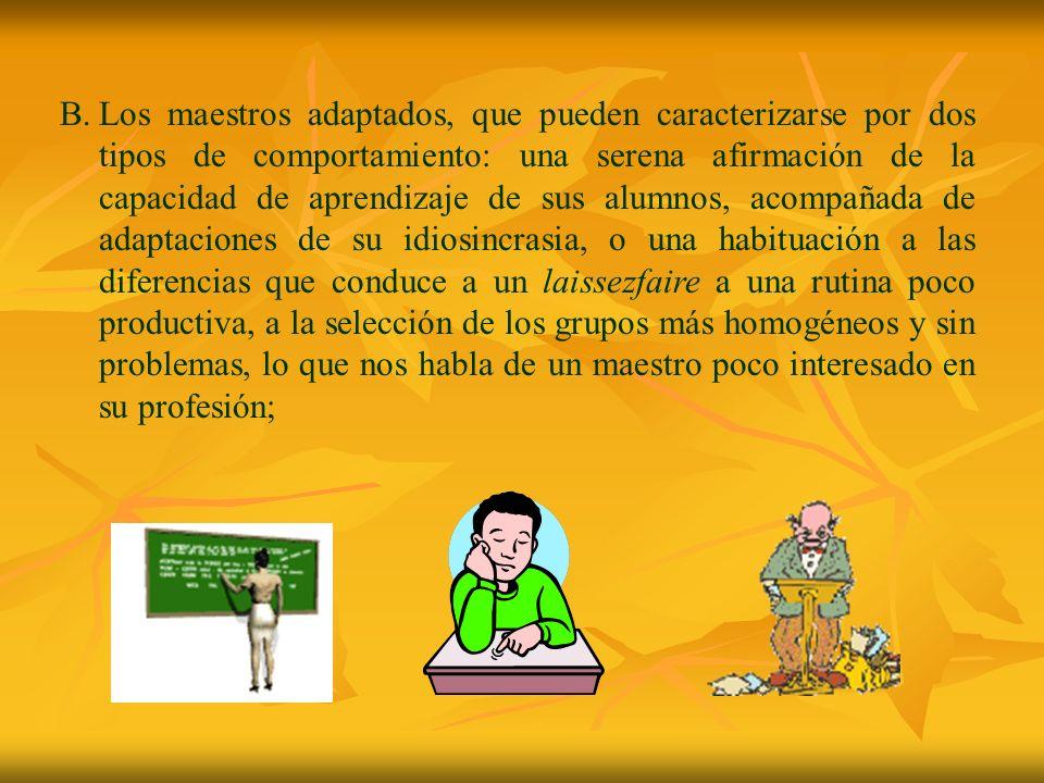 B.Los maestros adaptados, que pueden caracterizarse por dos tipos de comportamiento: una serena afirmación de la capacidad de aprendizaje de sus alumn