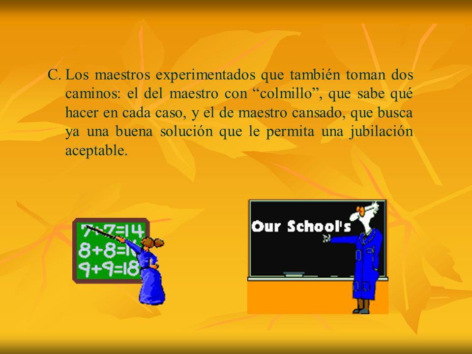 C.Los maestros experimentados que también toman dos caminos: el del maestro con colmillo, que sabe qué hacer en cada caso, y el de maestro cansado, qu
