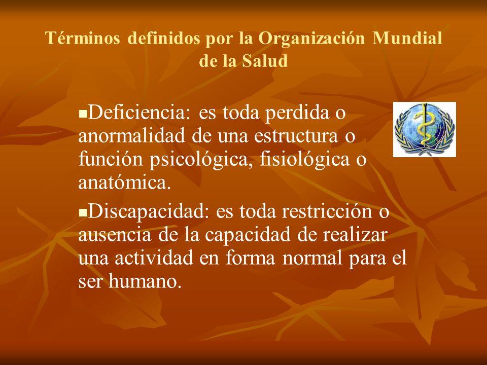Términos definidos por la Organización Mundial de la Salud Deficiencia: es toda perdida o anormalidad de una estructura o función psicológica, fisioló