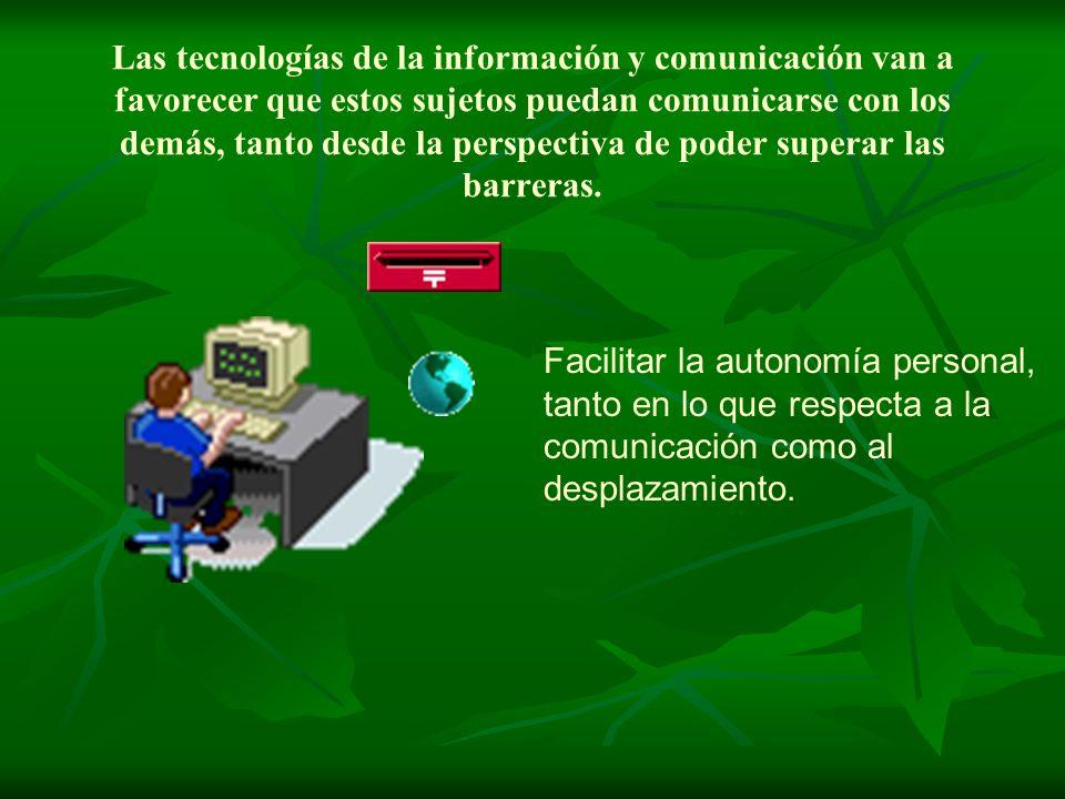 Las tecnologías de la información y comunicación van a favorecer que estos sujetos puedan comunicarse con los demás, tanto desde la perspectiva de pod