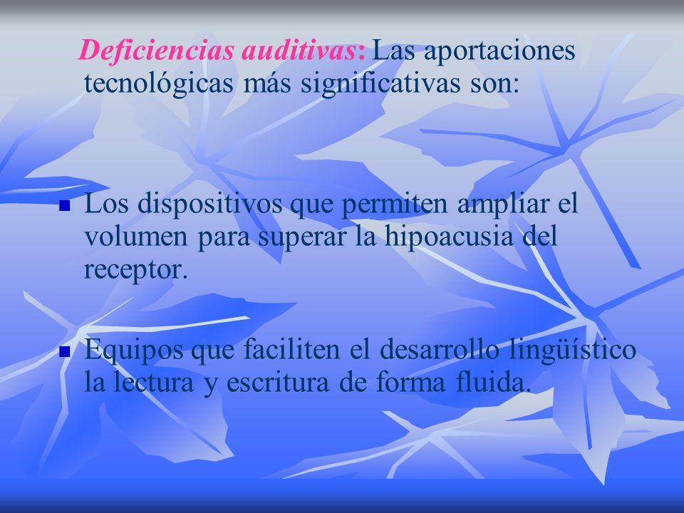 Deficiencias auditivas: Las aportaciones tecnológicas más significativas son: Los dispositivos que permiten ampliar el volumen para superar la hipoacu