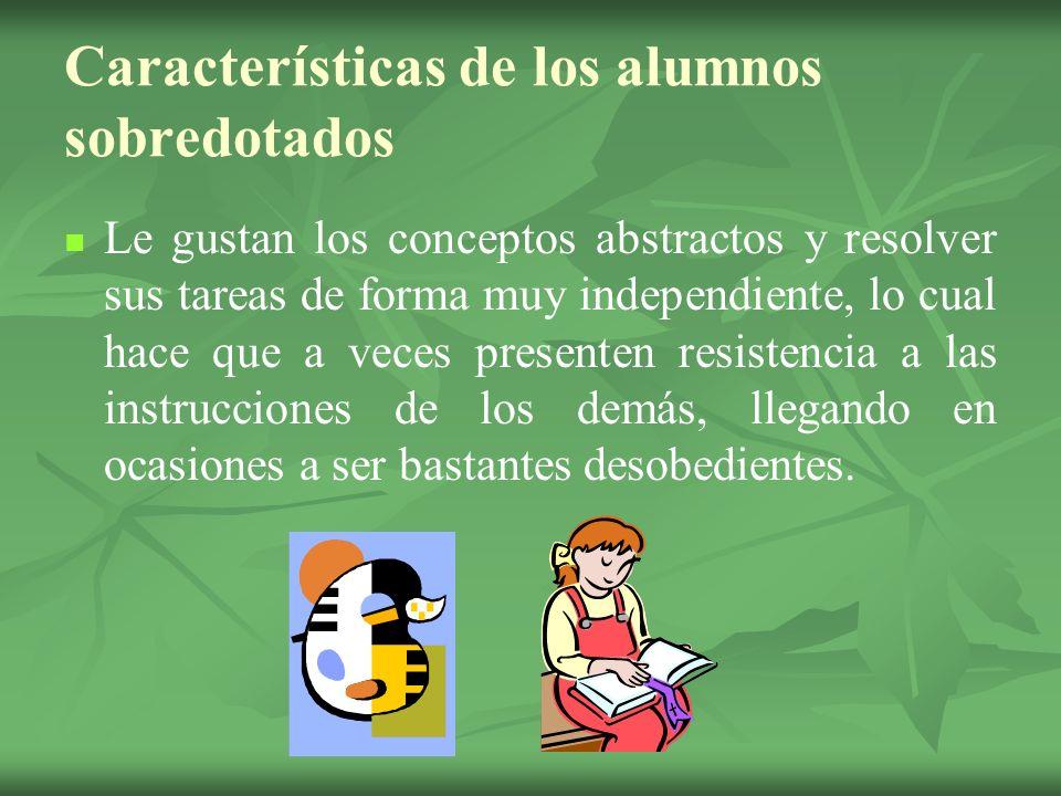 Características de los alumnos sobredotados Le gustan los conceptos abstractos y resolver sus tareas de forma muy independiente, lo cual hace que a ve