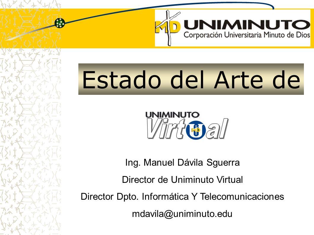 Estado del Arte de Ing. Manuel Dávila Sguerra Director de Uniminuto Virtual Director Dpto. Informática Y Telecomunicaciones mdavila@uniminuto.edu