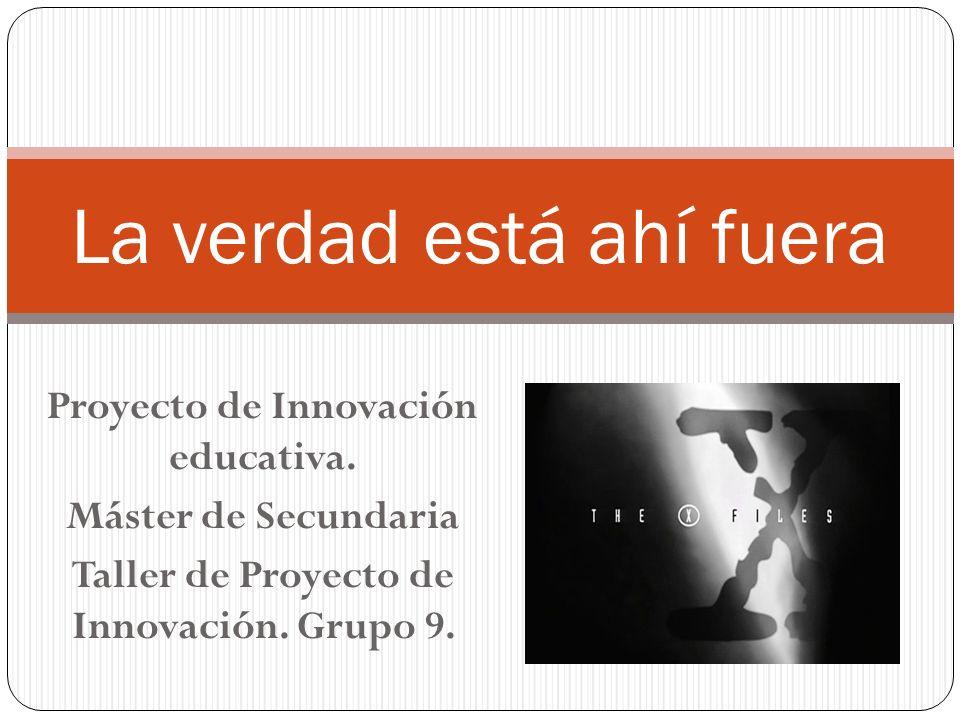 Proyecto de Innovación educativa. Máster de Secundaria Taller de Proyecto de Innovación. Grupo 9. La verdad está ahí fuera
