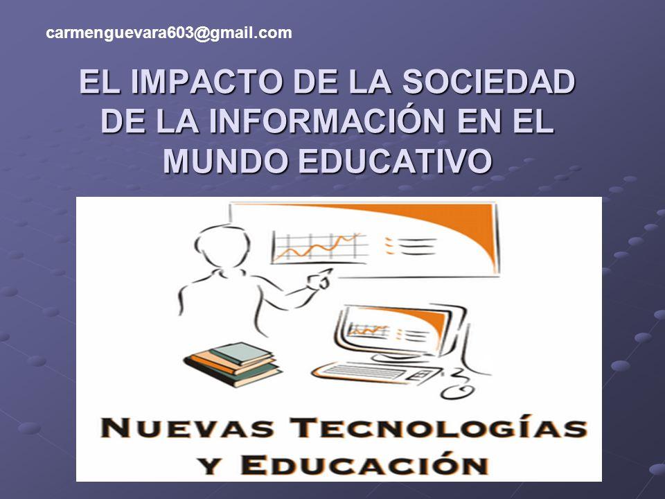 EL IMPACTO DE LA SOCIEDAD DE LA INFORMACIÓN EN EL MUNDO EDUCATIVO carmenguevara603@gmail.com