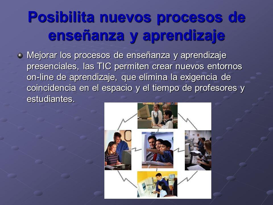 Posibilita nuevos procesos de enseñanza y aprendizaje Mejorar los procesos de enseñanza y aprendizaje presenciales, las TIC permiten crear nuevos ento