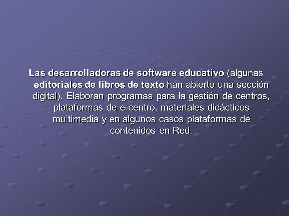 Las desarrolladoras de software educativo (algunas editoriales de libros de texto han abierto una sección digital). Elaboran programas para la gestión