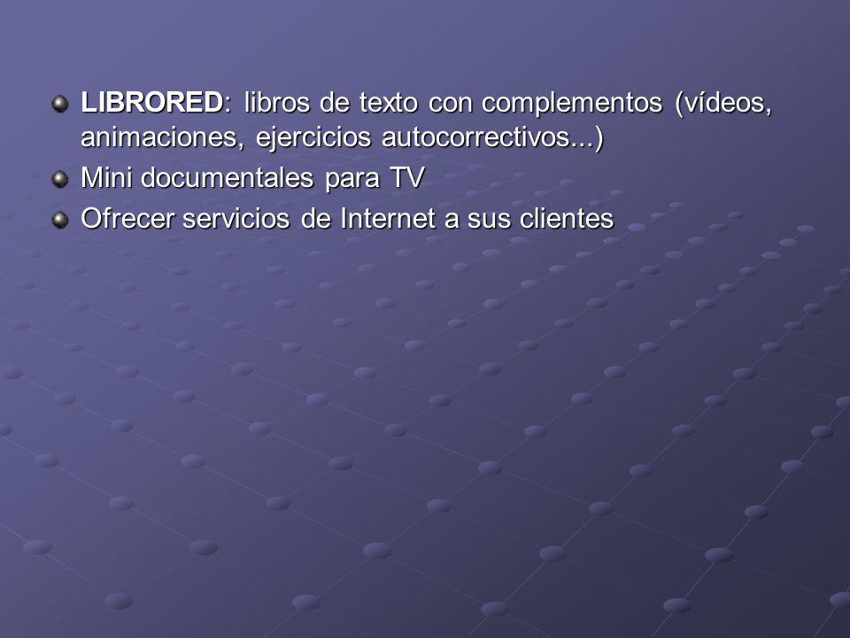 LIBRORED: libros de texto con complementos (vídeos, animaciones, ejercicios autocorrectivos...) Mini documentales para TV Ofrecer servicios de Interne