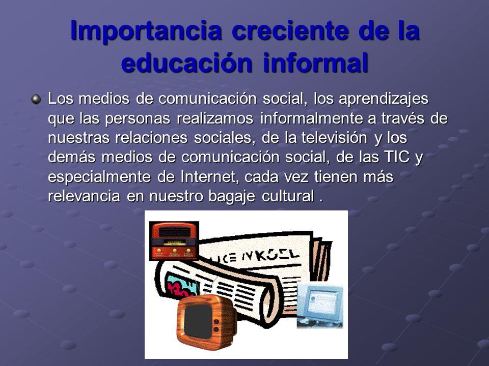 Importancia creciente de la educación informal Los medios de comunicación social, los aprendizajes que las personas realizamos informalmente a través
