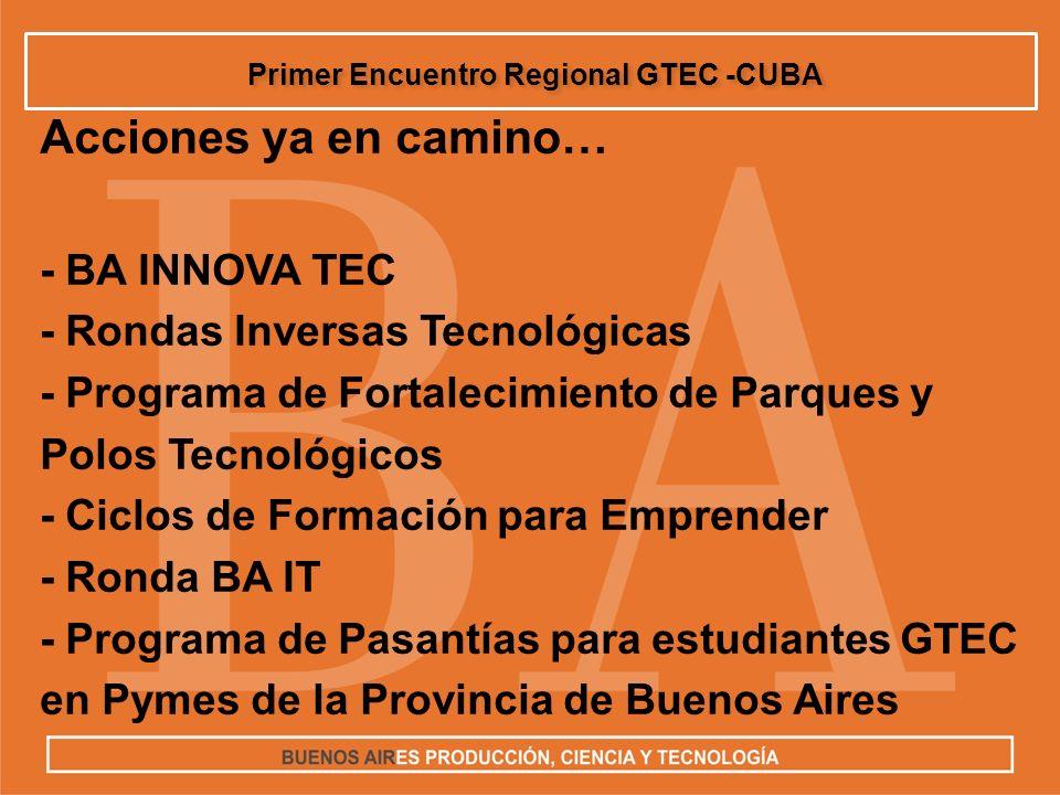 Acciones ya en camino… - BA INNOVA TEC - Rondas Inversas Tecnológicas - Programa de Fortalecimiento de Parques y Polos Tecnológicos - Ciclos de Formación para Emprender - Ronda BA IT - Programa de Pasantías para estudiantes GTEC en Pymes de la Provincia de Buenos Aires Primer Encuentro Regional GTEC -CUBA
