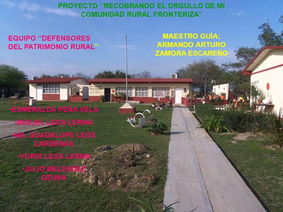 PROYECTO RECOBRANDO EL ORGULLO DE MI COMUNIDAD RURAL FRONTERIZA EQUIPO DEFENSORES DEL PATRIMONIO RURAL MAESTRO GUÍA: ARMANDO ARTURO ZAMORA ESCAREÑO ESMERALDA PEÑA VELA MIGUEL LEOS LERMA MA.