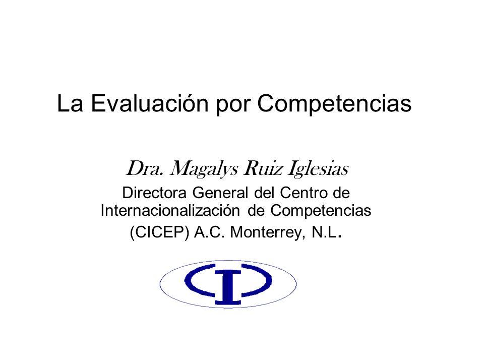La Evaluación por Competencias Dra. Magalys Ruiz Iglesias Directora General del Centro de Internacionalización de Competencias (CICEP) A.C. Monterrey,