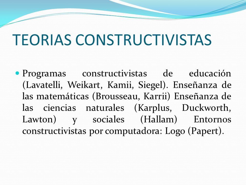 TEORIAS CONSTRUCTIVISTAS Programas constructivistas de educación (Lavatelli, Weikart, Kamii, Siegel). Enseñanza de las matemáticas (Brousseau, Karrii)