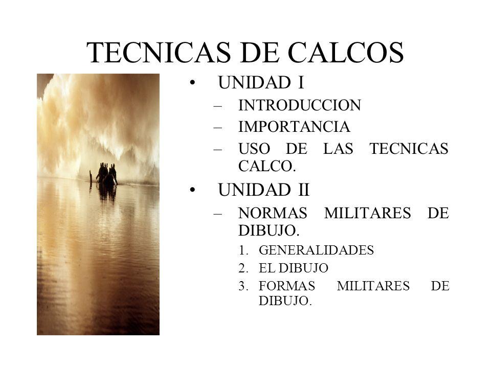 TECNICAS DE CALCOS UNIDAD I –INTRODUCCION –IMPORTANCIA –USO DE LAS TECNICAS CALCO. UNIDAD II –NORMAS MILITARES DE DIBUJO. 1.GENERALIDADES 2.EL DIBUJO