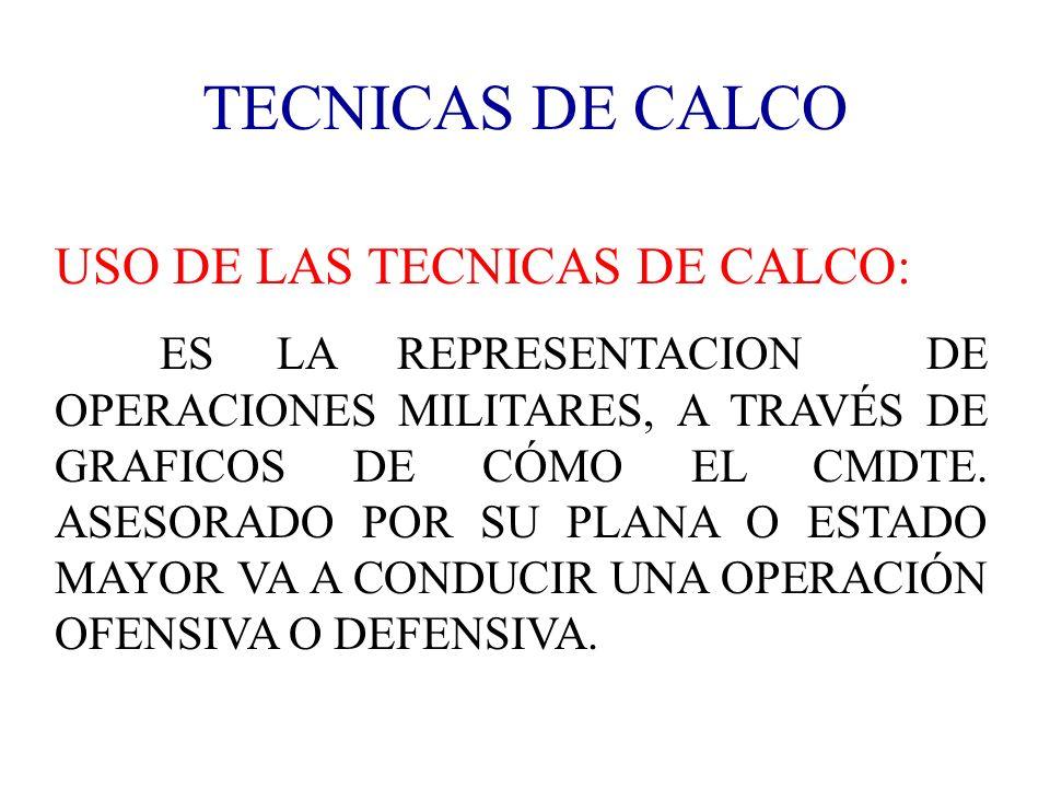 TECNICAS DE CALCO USO DE LAS TECNICAS DE CALCO: ES LA REPRESENTACION DE OPERACIONES MILITARES, A TRAVÉS DE GRAFICOS DE CÓMO EL CMDTE. ASESORADO POR SU