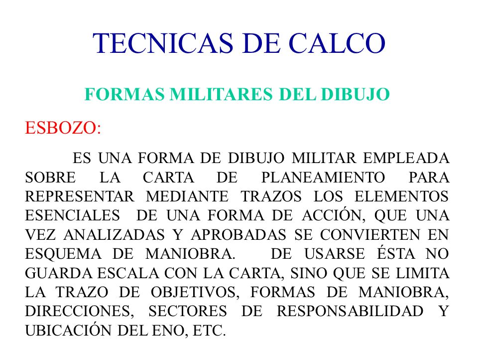TECNICAS DE CALCO FORMAS MILITARES DEL DIBUJO ESBOZO: ES UNA FORMA DE DIBUJO MILITAR EMPLEADA SOBRE LA CARTA DE PLANEAMIENTO PARA REPRESENTAR MEDIANTE