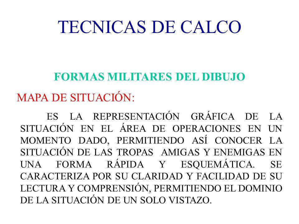 TECNICAS DE CALCO FORMAS MILITARES DEL DIBUJO MAPA DE SITUACIÓN: ES LA REPRESENTACIÓN GRÁFICA DE LA SITUACIÓN EN EL ÁREA DE OPERACIONES EN UN MOMENTO
