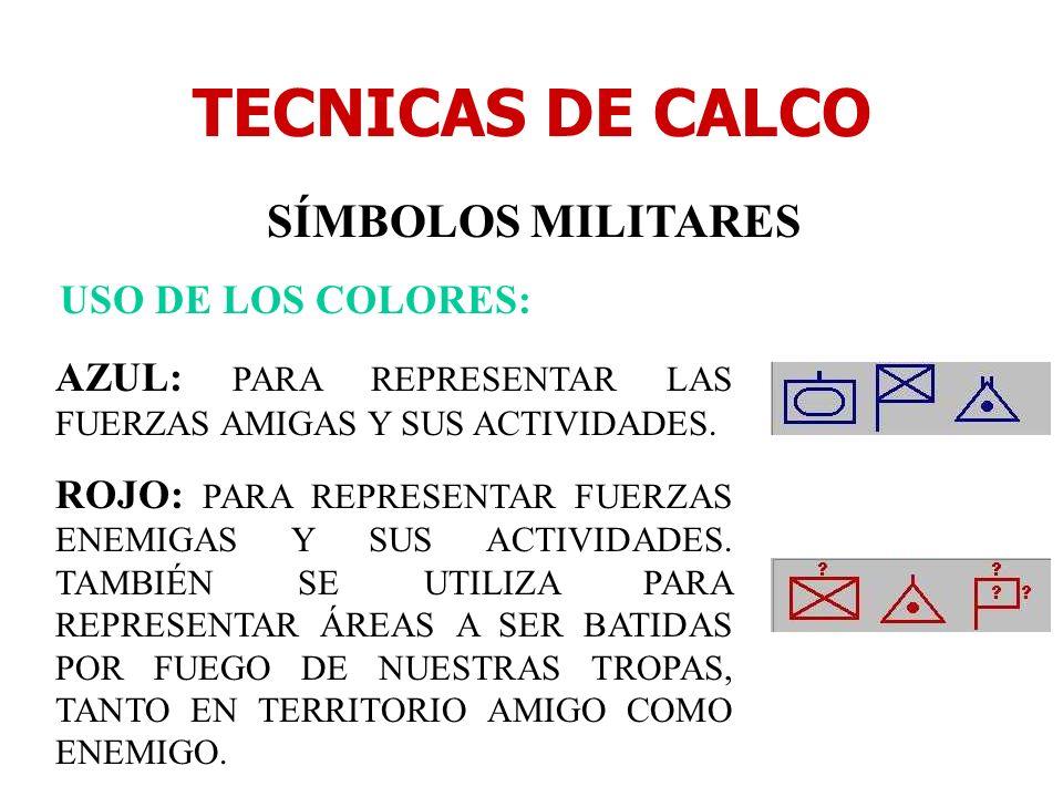 TECNICAS DE CALCO SÍMBOLOS MILITARES USO DE LOS COLORES: AZUL: PARA REPRESENTAR LAS FUERZAS AMIGAS Y SUS ACTIVIDADES. ROJO: PARA REPRESENTAR FUERZAS E