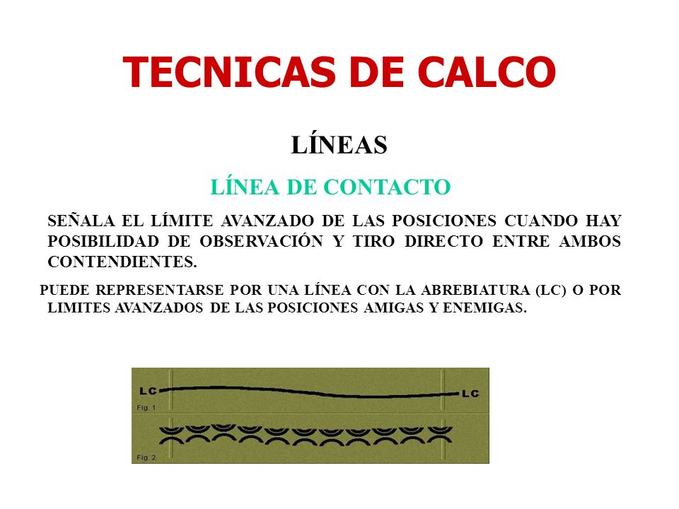 TECNICAS DE CALCO LÍNEAS LÍNEA DE CONTACTO SEÑALA EL LÍMITE AVANZADO DE LAS POSICIONES CUANDO HAY POSIBILIDAD DE OBSERVACIÓN Y TIRO DIRECTO ENTRE AMBO
