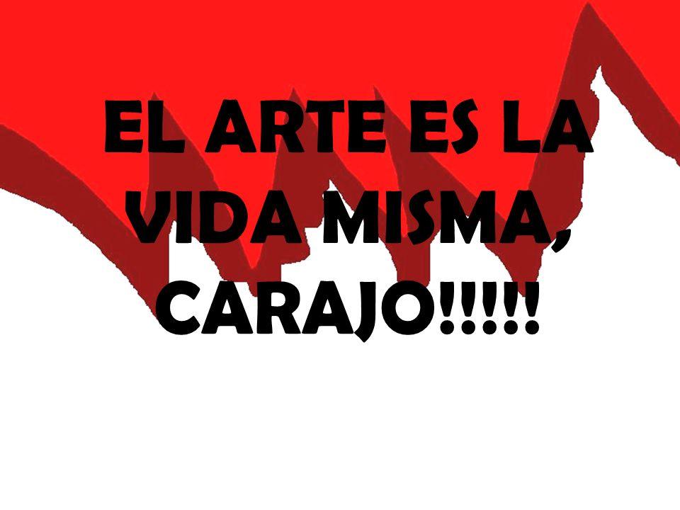 EL ARTE ES LA VIDA MISMA, CARAJO!!!!!