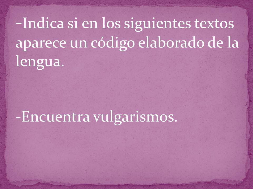 - Indica si en los siguientes textos aparece un código elaborado de la lengua.