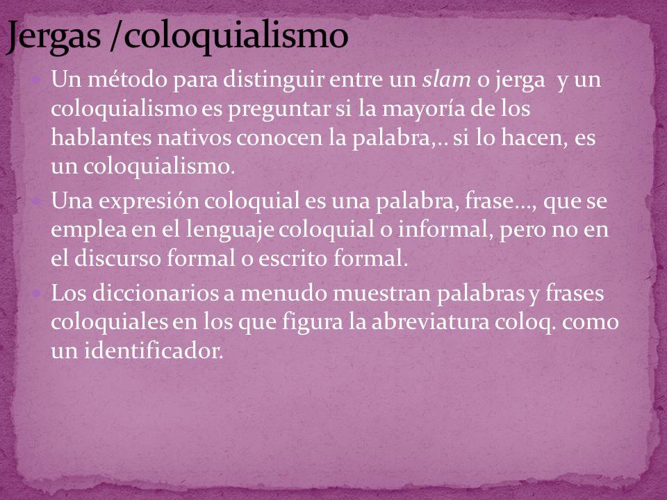 Un método para distinguir entre un slam o jerga y un coloquialismo es preguntar si la mayoría de los hablantes nativos conocen la palabra,..