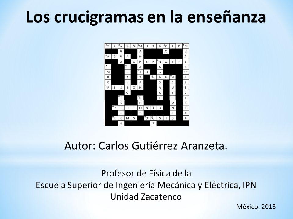 Los crucigramas en la enseñanza Autor: Carlos Gutiérrez Aranzeta. Profesor de Física de la Escuela Superior de Ingeniería Mecánica y Eléctrica, IPN Un