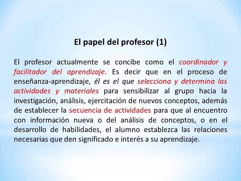 El papel del profesor (1) El profesor actualmente se concibe como el coordinador y facilitador del aprendizaje. Es decir que en el proceso de enseñanz