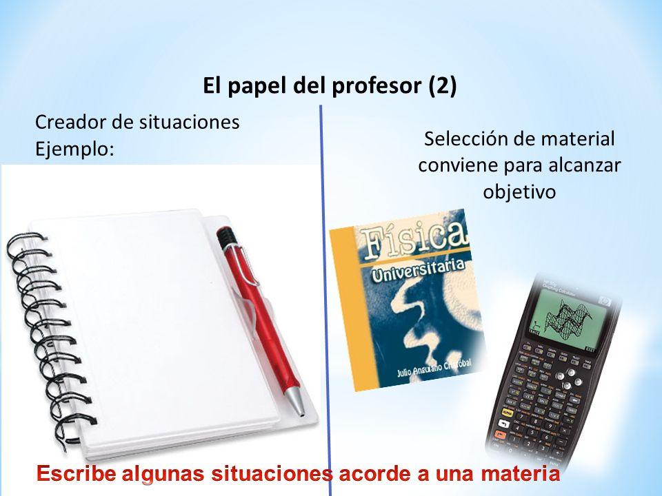 El papel del profesor (2) Creador de situaciones Ejemplo: Selección de material conviene para alcanzar objetivo