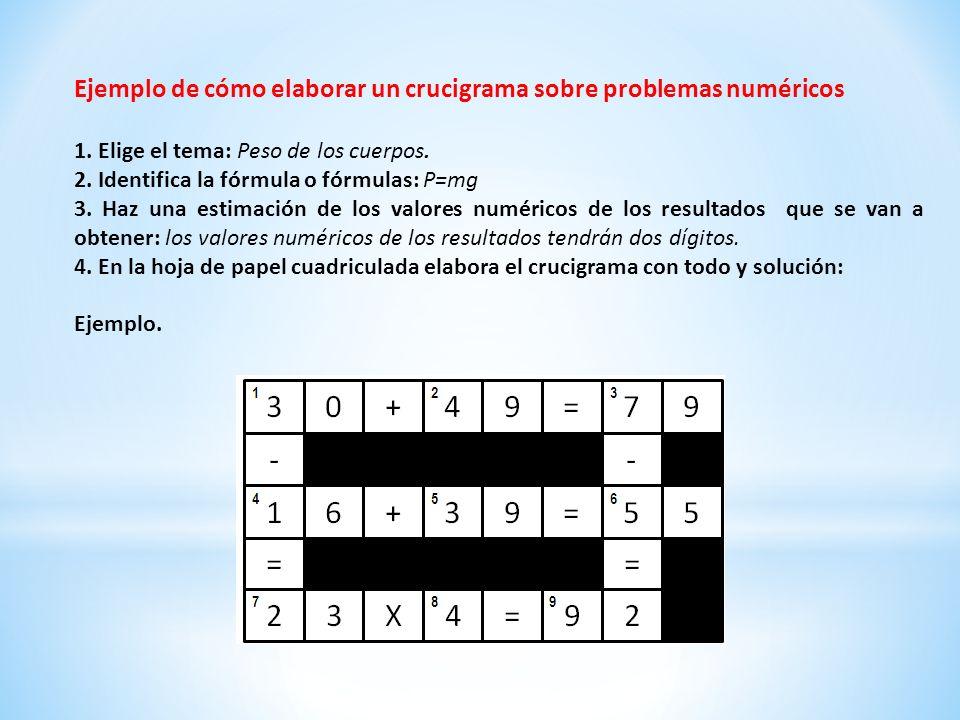 Ejemplo de cómo elaborar un crucigrama sobre problemas numéricos 1. Elige el tema: Peso de los cuerpos. 2. Identifica la fórmula o fórmulas: P=mg 3. H