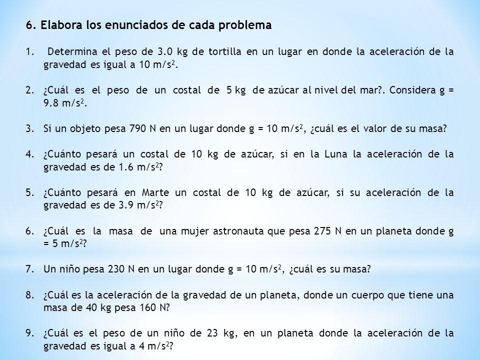 6. Elabora los enunciados de cada problema 1. Determina el peso de 3.0 kg de tortilla en un lugar en donde la aceleración de la gravedad es igual a 10