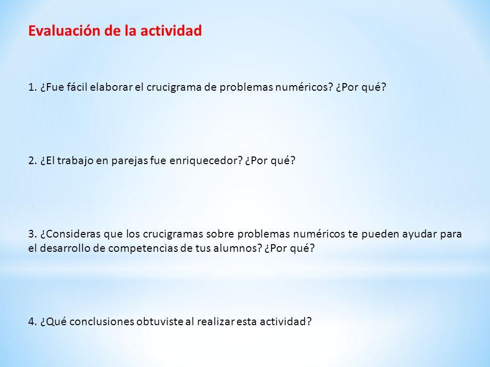 Evaluación de la actividad 1. ¿Fue fácil elaborar el crucigrama de problemas numéricos? ¿Por qué? 2. ¿El trabajo en parejas fue enriquecedor? ¿Por qué