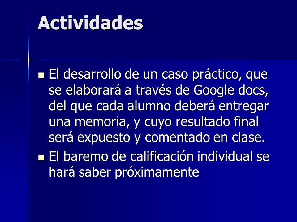 Actividades El desarrollo de un caso práctico, que se elaborará a través de Google docs, del que cada alumno deberá entregar una memoria, y cuyo resultado final será expuesto y comentado en clase.