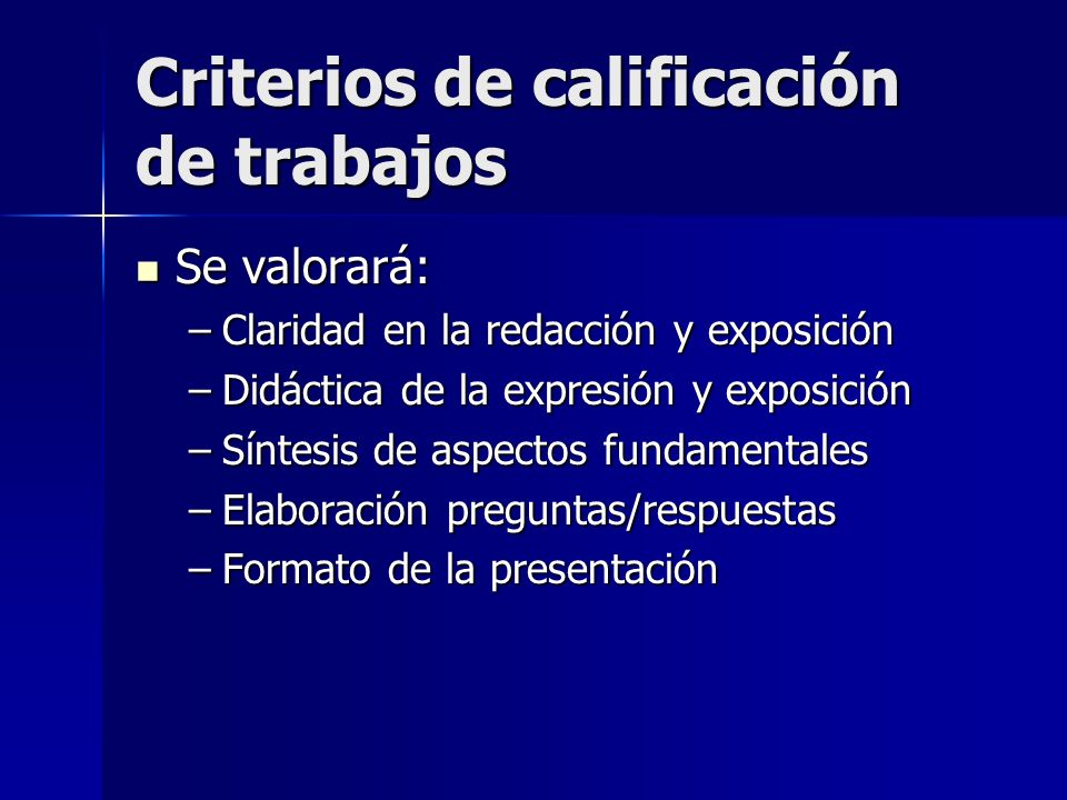 Criterios de calificación de trabajos Se valorará: Se valorará: –Claridad en la redacción y exposición –Didáctica de la expresión y exposición –Síntesis de aspectos fundamentales –Elaboración preguntas/respuestas –Formato de la presentación