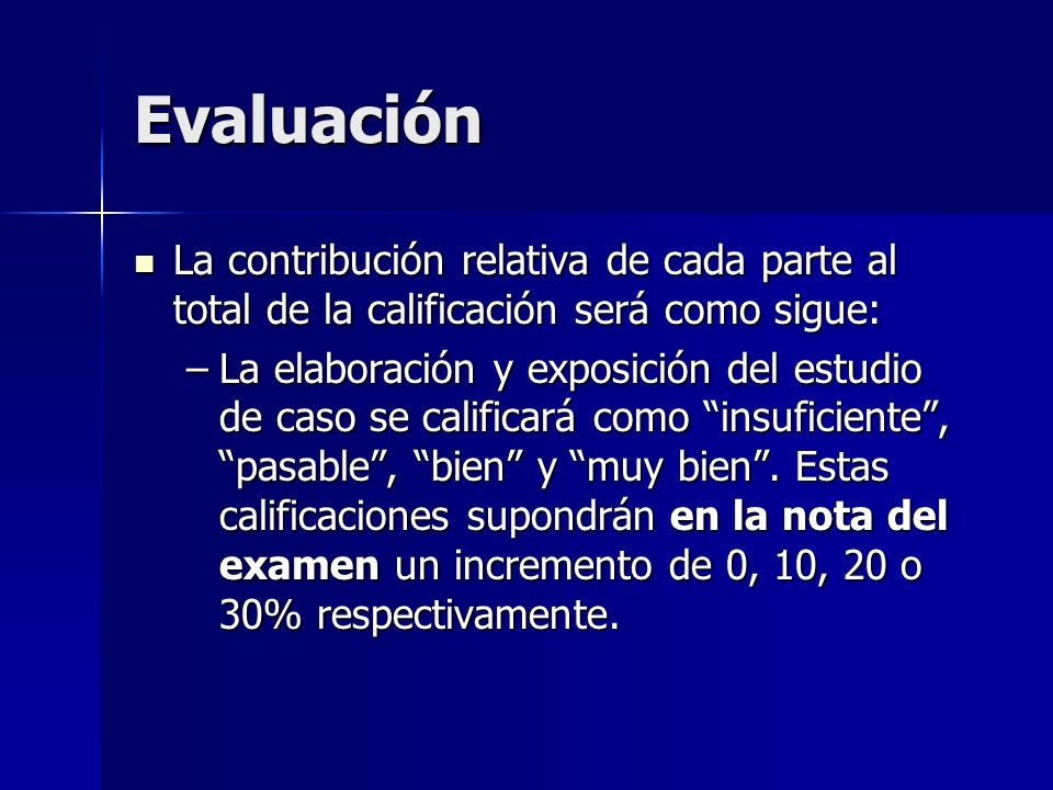 Evaluación La contribución relativa de cada parte al total de la calificación será como sigue: La contribución relativa de cada parte al total de la calificación será como sigue: –La elaboración y exposición del estudio de caso se calificará como insuficiente, pasable, bien y muy bien.