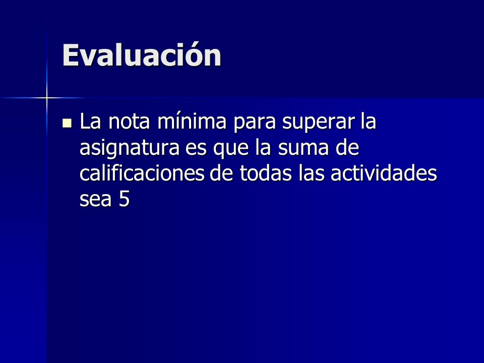 Evaluación La nota mínima para superar la asignatura es que la suma de calificaciones de todas las actividades sea 5 La nota mínima para superar la asignatura es que la suma de calificaciones de todas las actividades sea 5
