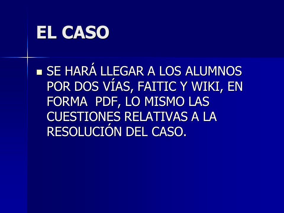 EL CASO SE HARÁ LLEGAR A LOS ALUMNOS POR DOS VÍAS, FAITIC Y WIKI, EN FORMA PDF, LO MISMO LAS CUESTIONES RELATIVAS A LA RESOLUCIÓN DEL CASO.