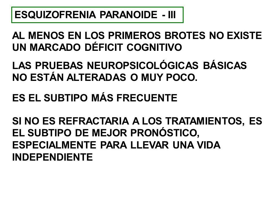 ESQUIZOFRENIA PARANOIDE - III AL MENOS EN LOS PRIMEROS BROTES NO EXISTE UN MARCADO DÉFICIT COGNITIVO LAS PRUEBAS NEUROPSICOLÓGICAS BÁSICAS NO ESTÁN AL