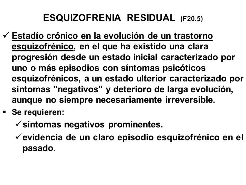 ESQUIZOFRENIA RESIDUAL (F20.5) Estadío crónico en la evolución de un trastorno esquizofrénico, en el que ha existido una clara progresión desde un est