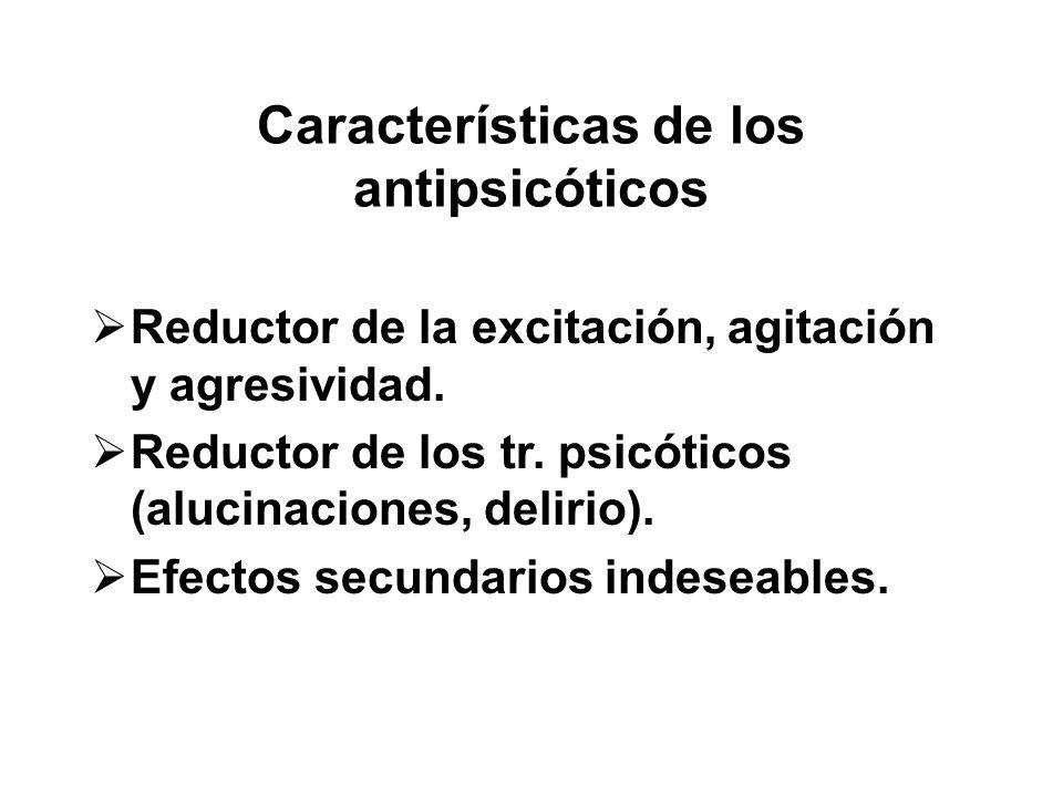 Características de los antipsicóticos Reductor de la excitación, agitación y agresividad. Reductor de los tr. psicóticos (alucinaciones, delirio). Efe