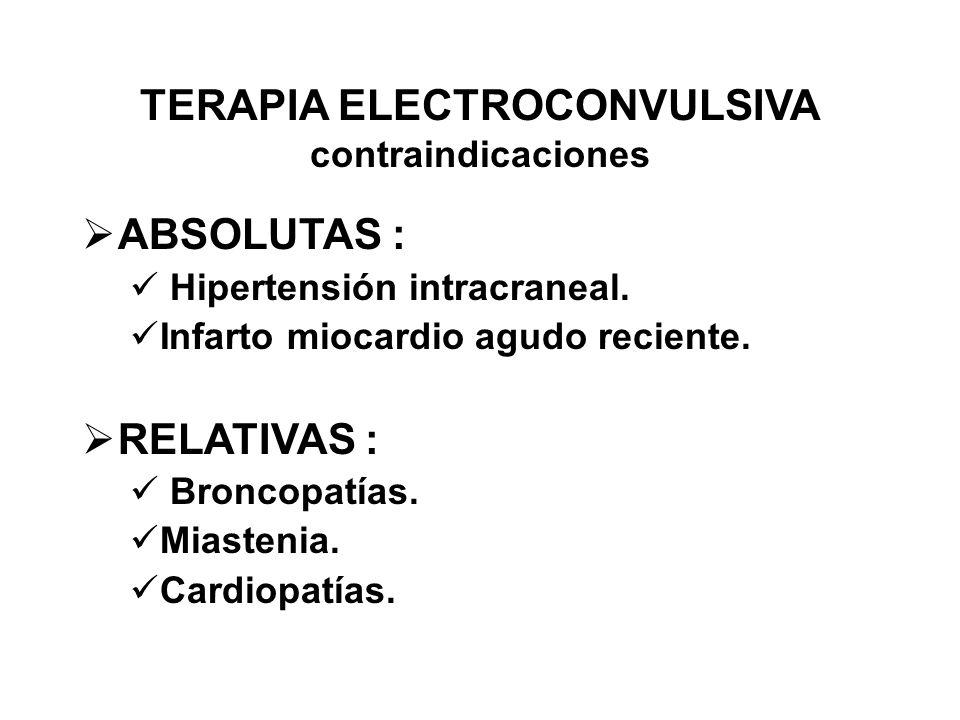 TERAPIA ELECTROCONVULSIVA contraindicaciones ABSOLUTAS : Hipertensión intracraneal. Infarto miocardio agudo reciente. RELATIVAS : Broncopatías. Miaste