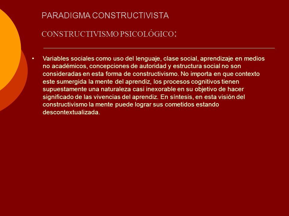 PARADIGMA CONSTRUCTIVISTA CONSTRUCTIVISMO PSICOLÓGICO : Variables sociales como uso del lenguaje, clase social, aprendizaje en medios no académicos, c