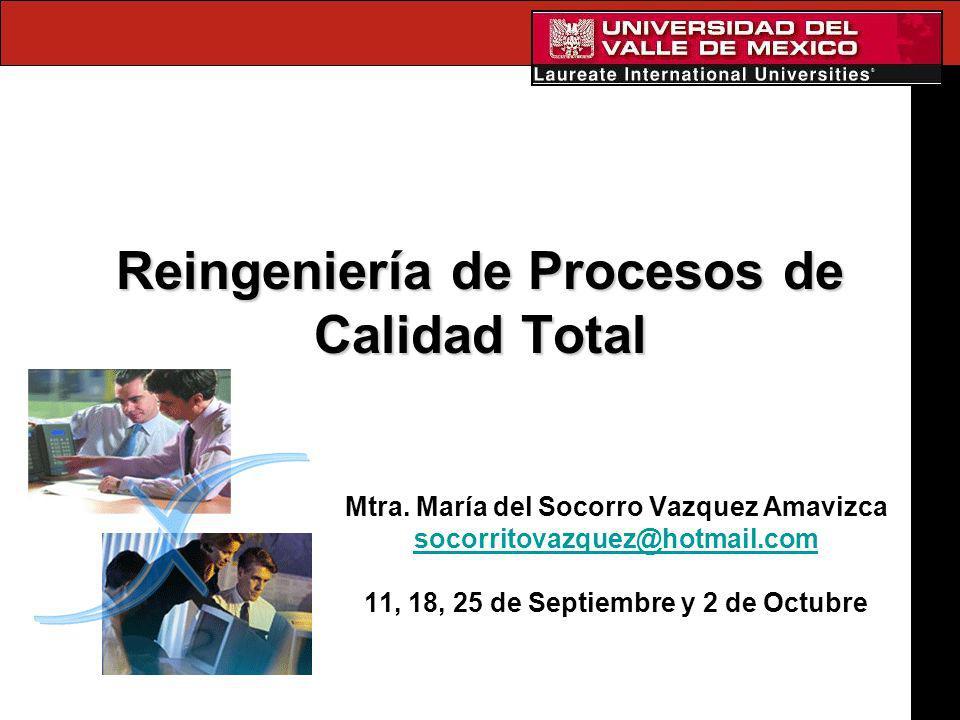 Reingeniería de Procesos de Calidad Total Mtra. María del Socorro Vazquez Amavizca socorritovazquez@hotmail.com 11, 18, 25 de Septiembre y 2 de Octubr