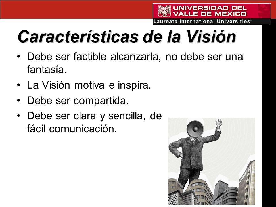 Características de la Visión Debe ser factible alcanzarla, no debe ser una fantasía. La Visión motiva e inspira. Debe ser compartida. Debe ser clara y