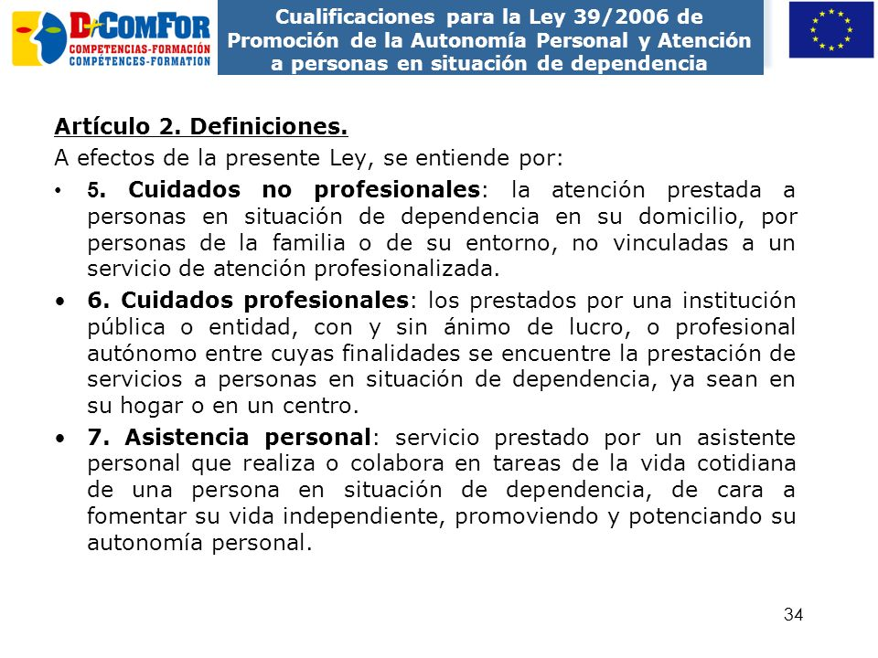 33 ENTORNO PROFESIONAL Podrá ejercer sus funciones en los siguientes centros o equipamientos: Domicilios particulares Pisos tutelados Servicio de aten