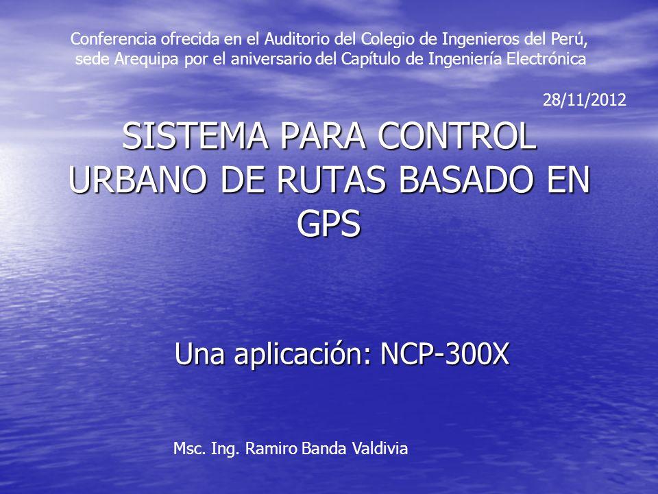 SISTEMA PARA CONTROL URBANO DE RUTAS BASADO EN GPS Una aplicación: NCP-300X Msc. Ing. Ramiro Banda Valdivia 28/11/2012 Conferencia ofrecida en el Audi