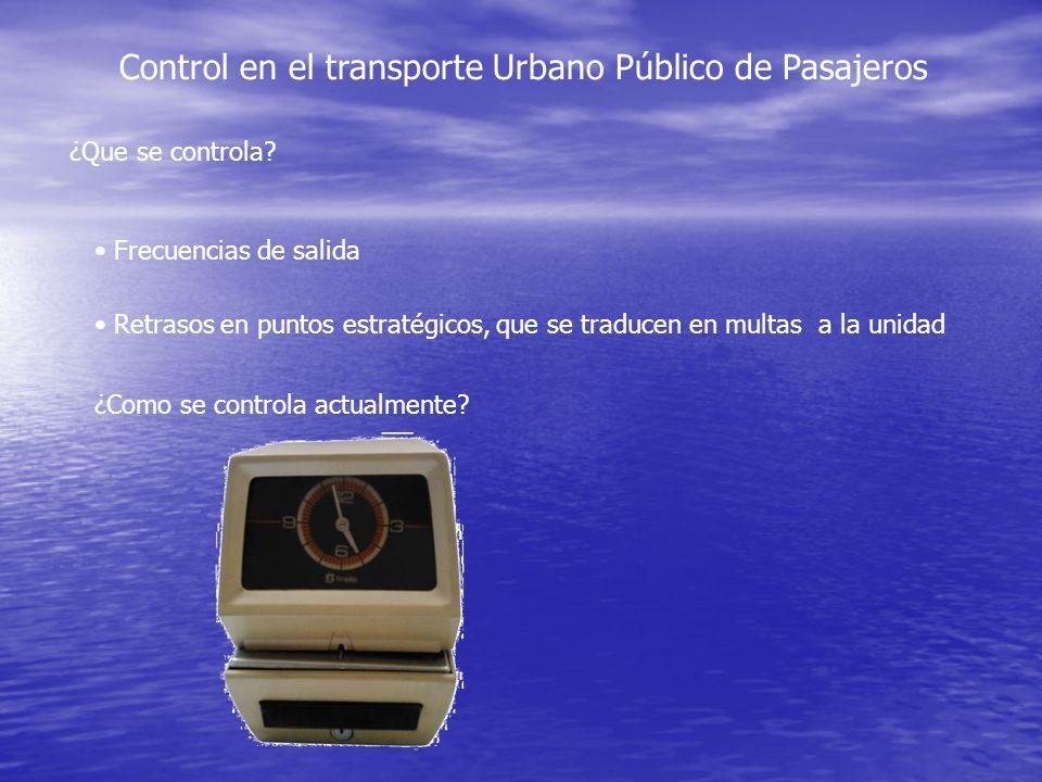 Control en el transporte Urbano Público de Pasajeros ¿Que se controla? Frecuencias de salida Retrasos en puntos estratégicos, que se traducen en multa