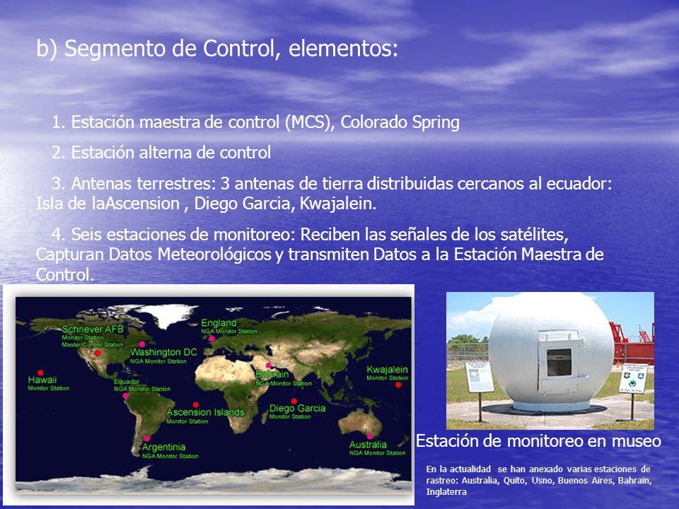 b) Segmento de Control, elementos: 1. Estación maestra de control (MCS), Colorado Spring 2. Estación alterna de control 3. Antenas terrestres: 3 anten