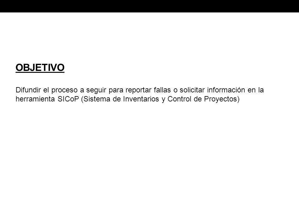 OBJETIVO Difundir el proceso a seguir para reportar fallas o solicitar información en la herramienta SICoP (Sistema de Inventarios y Control de Proyectos)